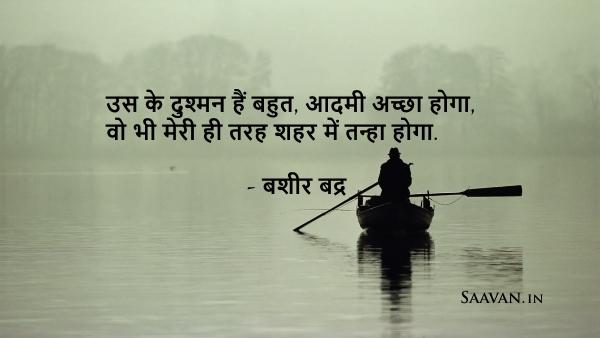 उस के दुश्मन हैं बहुत, आदमी अच्छा होगा,  वो भी मेरी ही तरह शहर में तन्हा होगा.  - बशीर बद्र